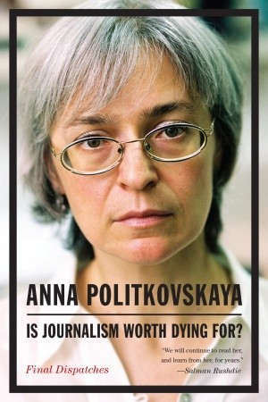 Is Journalism Worth Dying For? Final Dispatches by Anna Politkovskaya