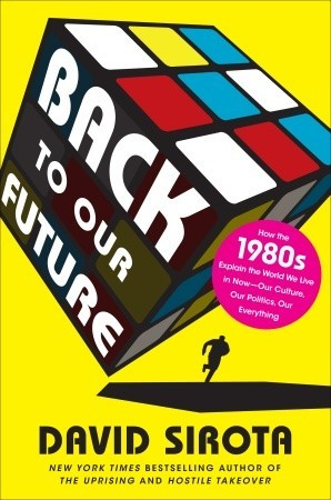 Free download online Back to Our Future: How the 1980s Explain the World We Live in NowOur Culture, Our Politics, Our Everything PDF by David  Sirota