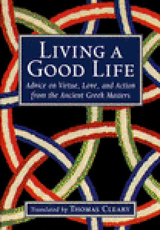 Living a Good Life: Advice on Virtue, Love, and Action from the Ancient Greek Masters