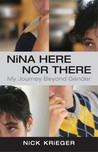 Nina Here Nor There: My Journey Beyond Gender by Nick Krieger