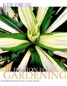 Ken Druse: The Passion for Gardening: Inspiration for a Lifetime