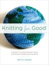 Knitting for Good!: A Guide to Creating Personal, Social, and Political Change Stitch by Stitch