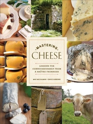 Free download online Mastering Cheese: Lessons for Connoisseurship from a Maître Fromager by Max Mccalman, David Gibbins DJVU