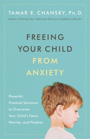 Freeing Your Child from Anxiety by Tamar E. Chansky