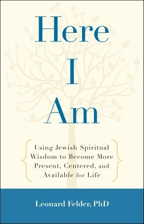 Here I Am: Using Jewish Spiritual Wisdom to Become More Present, Centered, and Available for Life