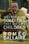 They Fight Like Soldiers, They Die Like Children by Romo Dallaire