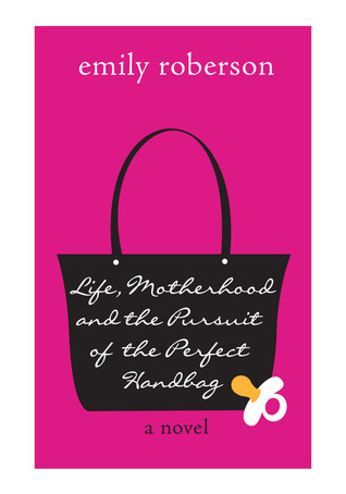 Life, Motherhood and the Pursuit of the Perfect Handbag by Emily Roberson