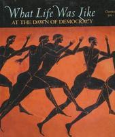 What Life Was Like at the Dawn of Democracy: Classical Athens, 525-322 BC (What Life Was Like)