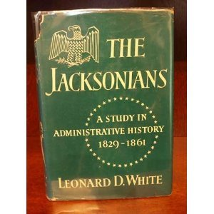 The Jacksonians: A Study In Administrative History, 1829 1861