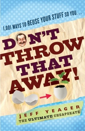 Don't Throw That Away!: 1,001 Ways to Reuse Your Stuff So You . . .