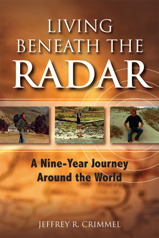 Living Beneath the Radar; A Nine Year Journey Around the World by Jeffrey R. Crimmel