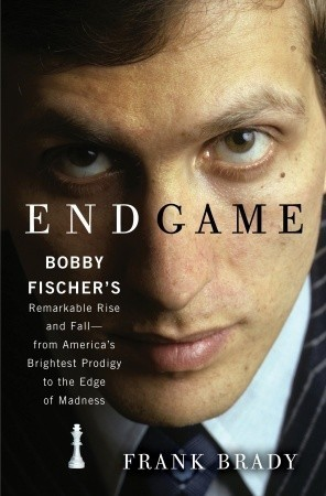 Endgame: Bobby Fischers Remarkable Rise And Fall From Americas Brightest Prodigy To The Edge Of Madness