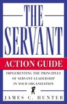 The Servant: Action Guide: Implementing the Principles of Servant Leadership in Your Organization