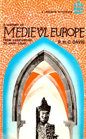 A History of Medieval Europe; From Constantine to Saint Louis by R.H.C. Davis