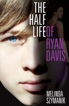 The Half Life of Ryan Davis by Melinda Szymanik