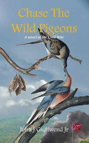 Chase The Wild Pigeons by John J. Gschwend Jr.