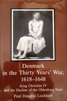 Denmark in the Thirty Years War, 1618-1648: King Christian IV and the Decline of the Oldenburg State