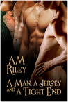 A Man, a Jersey, and a Tight End by A.M. Riley