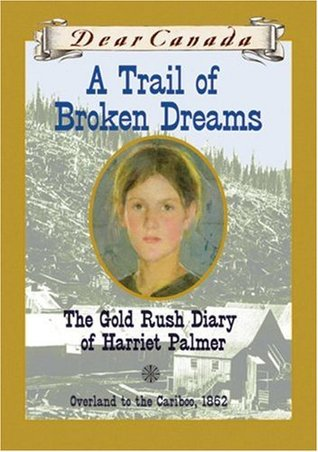 A Trail of Broken Dreams: The Gold Rush Diary of Harriet Palmer (Dear Canada)