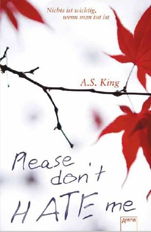 Please don't hate me - Nichts ist wichtig, wenn man tot ist by A.S. King