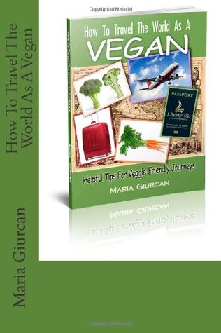 How To Travel The World As A Vegan by Maria Giurcan