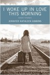 I Woke Up in Love This Morning by Jennifer Kathleen Gibbons