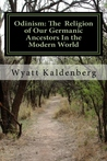 Odinism: The Religion of Our Germanic Ancestors In the Modern World: Essays on the Heathen Revival and the Return of the Age of the Gods