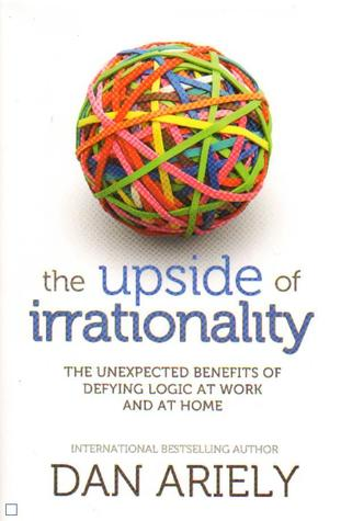 The upside of irrationality : the unexpected benefits of defying logic at work and at home