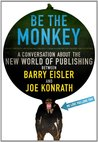 Be the Monkey: A Conversation About the New World of Publishing Between Authors Barry Eisler and Joe Konrath
