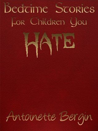 Bedtime Stories for Children You Hate by Antoinette Bergin