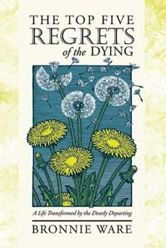 The Top Five Regrets of the Dying by Bronnie Ware