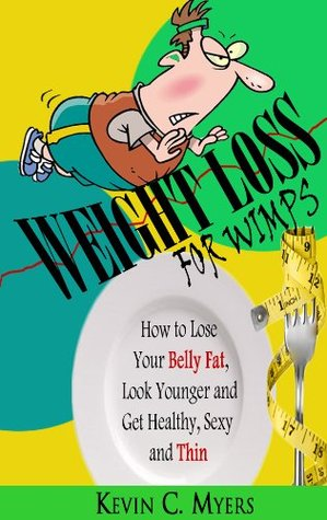 Weight Loss for Wimps: How to Lose Your Belly Fat, Look Younger and Get Healthy, Sexy and Thin Kevin C. Myers
