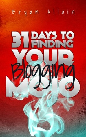 31 Days to Finding Your Blogging Mojo by Bryan Allain