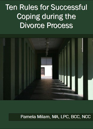 Ten Rules for Successful Coping during the Divorce Process Pamela Milam