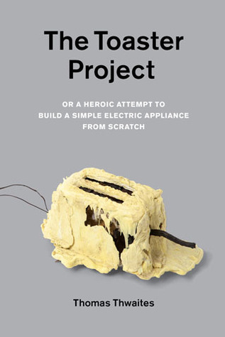 The toaster project : or A heroic attempt to build a simple electric appliance from scratch / Thomas Thwaites