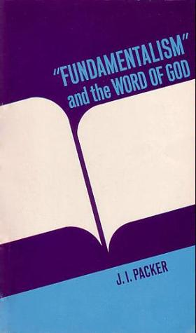 """""""Fundamentalism"""" and the Word of God by J.I. Packer"""