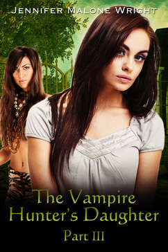 The Vampire Hunter's Daughter, Part III by Jennifer Malone Wright