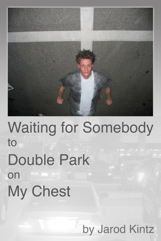 Waiting for Somebody to Double Park on My Chest by Jarod Kintz