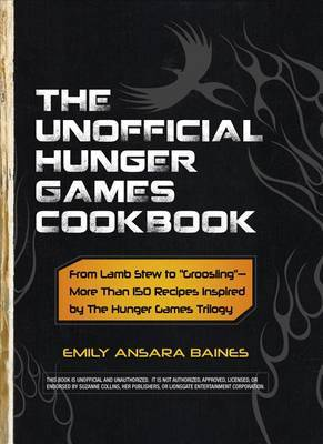 The Unofficial Hunger Games Cookbook: From Lamb Stew to &quot;Groosling&quot; - More Than 150 Recipes Inspired by the Hunger Games Trilogy