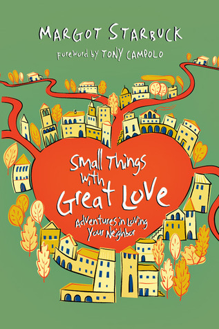Small Things with Great Love: Adventures in Loving Your Neighbor