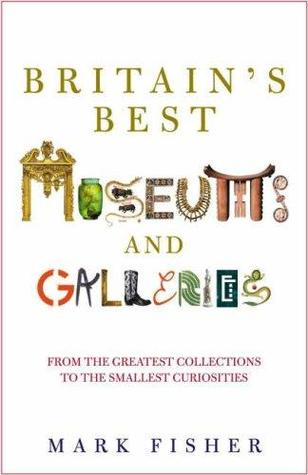 Britain's Best Museums and Galleries by Mark Fisher
