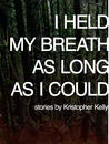 I Held My Breath as Long as I Could by Kristopher Kelly