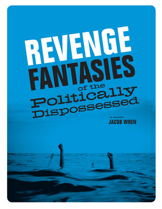 Revenge Fantasies of the Politically Dispossessed by Jacob Wren