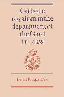 Catholic Royalism In The Department Of The Gard, 1814 1852