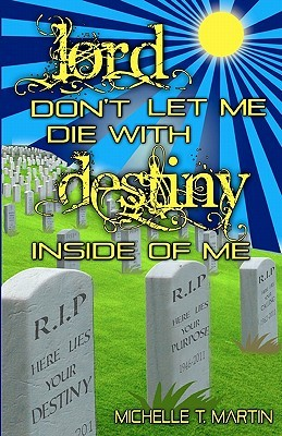 Lord Don't Let Me Die with Destiny Inside of Me by Michelle T. Martin
