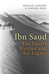 Ibn Saud: The Desert Warrior and His Legacy