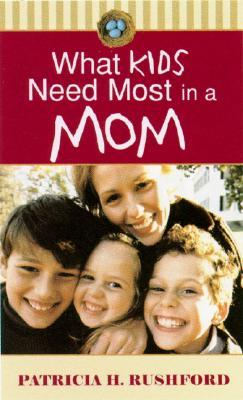 What Kids Need Most in a Mom by Patricia H. Rushford