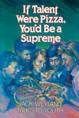 If Talent Were Pizza, You'd Be a Supreme by Jack Weyland