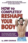 How to Completely Reshape Your Body!: A Proven Step-By Step Guide to Losing Weight and Shaping Your Body