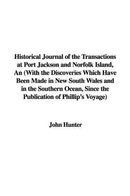 An  Historical Journal of the Transactions at Port Jackson and Norfolk Island: With the Discoveries Which Have Been Made in New South Wales and in the